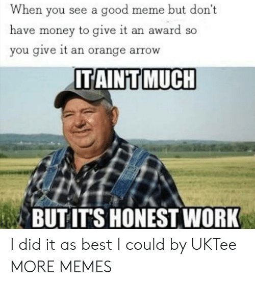 Arrow: When you see a good meme but don't  have money to give it an award so  you give it an orange arrow  ITAINT MUCH  BUT IT'S HONEST WORK I did it as best I could by UKTee MORE MEMES