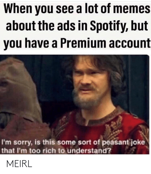 account: When you see a lot of memes  about the ads in Spotify, but  you have a Premium account  I'm sorry, is this some sort of peasant joke  that I'm too rich to understand? MEIRL