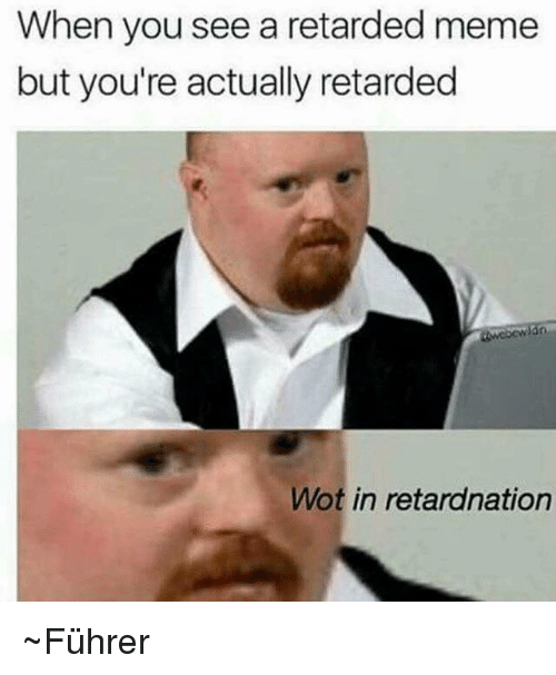 retard meme: When you see a retarded meme  but you're actually retarded  Wot in retardnation ~Führer