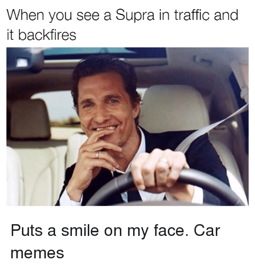 Cars, Traffic, and Supra: When you see a Supra in traffic and  it backfires Puts a smile on my face. Car memes