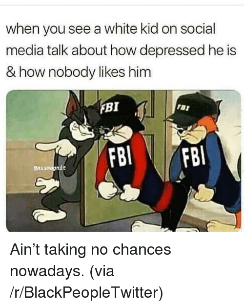Blackpeopletwitter, Fbi, and Social Media: when you see a white kid on social  media talk about how depressed he is  & how nobody likes him  FBI  gassmagnit <p>Ain't taking no chances nowadays. (via /r/BlackPeopleTwitter)</p>