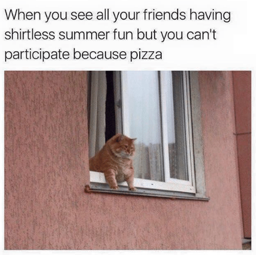See All: When you see all your friends having  shirtless summer fun but you can't  participate because pizza