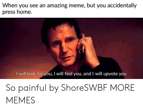 Dank, Meme, and Memes: When you see an amazing meme, but you accidentally  press home.  I will look for you, I will find you, and I will upvote you So painful by ShoreSWBF MORE MEMES