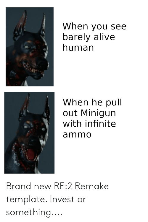 minigun: When you see  barely alive  human  When he pull  out Minigun  with infinite  ammo Brand new RE:2 Remake template. Invest or something....