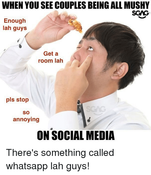 Memes, Social Media, and Whatsapp: WHEN YOU SEE COUPLES BEING ALL MUSHY  SGAG  Enough  lah guys  Get a  room lah  pls stop  So  annoying  ON SOCIAL MEDIA There's something called whatsapp lah guys!