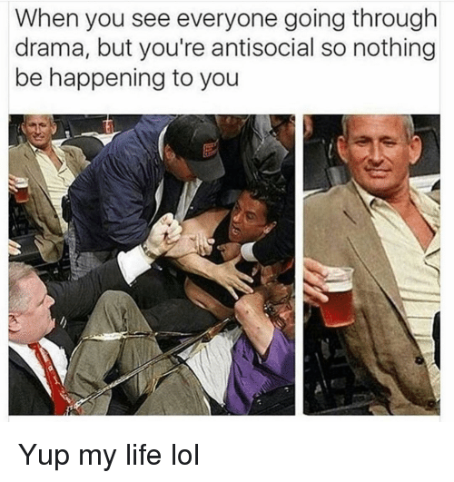 Funny, Life, and Lol: When you see everyone going through  drama, but you're antisocial so nothing  be happening to you Yup my life lol