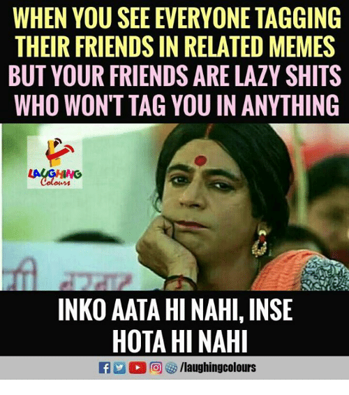 hotas: WHEN YOU SEE EVERYONE TAGGING  THEIR FRIENDS IN RELATED MEMES  BUT YOUR FRIENDS ARE LAZY SHITS  WHO WON'T TAG YOU IN ANYTHING  INKO AATA HI NAHI, INSE  HOTA HI NAHI