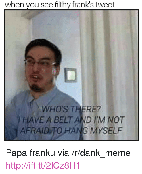 """Franku: when you see filthy frank's tweet  WHO'S THERE?  I HAVE A BELT AND I'M NOT  AFRAID TO HANG MYSELF <p>Papa franku via /r/dank_meme <a href=""""http://ift.tt/2lCz8H1"""">http://ift.tt/2lCz8H1</a></p>"""