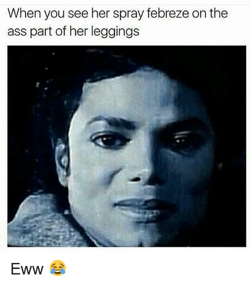 febreze: When you see her spray febreze on the  ass part of her leggings Eww 😂