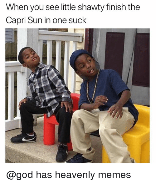 heavenly: When you see little shawty finish the  Capri Sun in one suck @god has heavenly memes