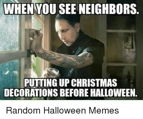 Christmas Decorations: WHEN YOU SEE NEIGHBORS.  PUTTING UP CHRISTMAS  DECORATIONS BEFORE HALLOWEEN. Random Halloween Memes