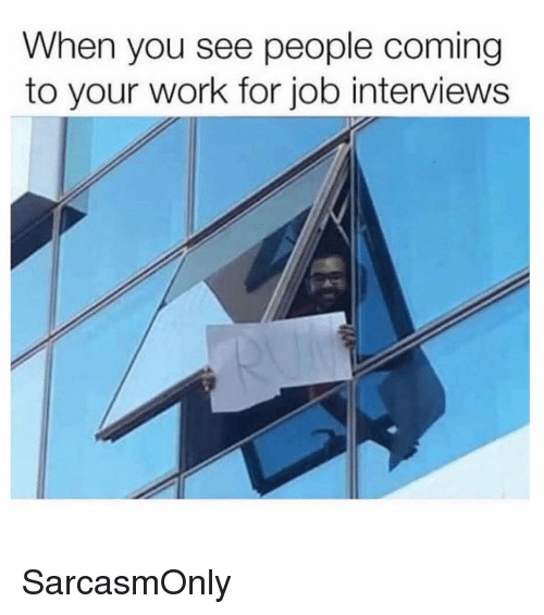 Funny, Memes, and Work: When you see people coming  to your work for job interviews SarcasmOnly