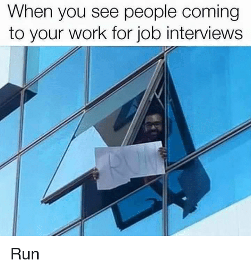 Run, Work, and Job: When you see people coming  to your work for job interviews Run