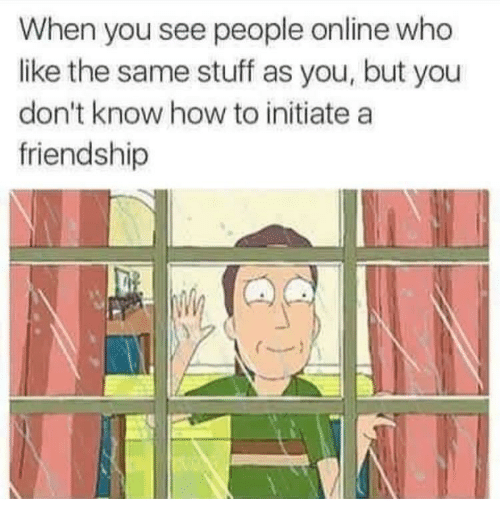 initiate: When you see people online who  like the same stuff as you, but you  don't know how to initiate a  friendship