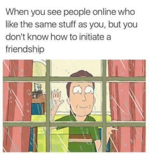 How To, Stuff, and Friendship: When you see people online who  like the same stuff as you, but you  don't know how to initiate a  friendship