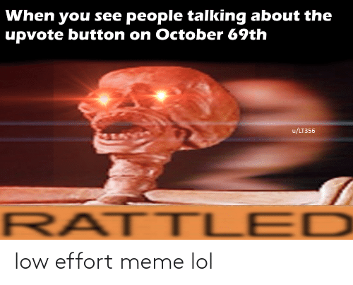 Lol, Meme, and Reddit: When you see people talking about the  upvote button on October 69th  u/LT356  RATTLED low effort meme lol