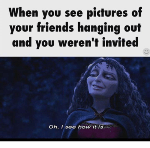 I See How It Is: When you see pictures of  your friends hanging out  and you weren't invited  Oh, I see how it is