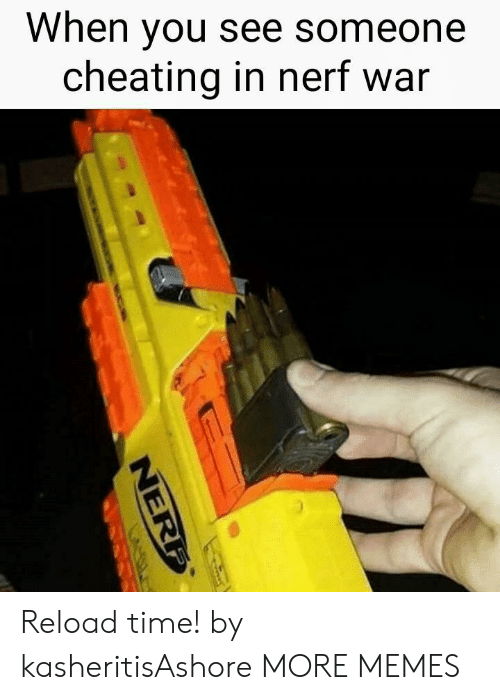 Reload: When you see someone  cheating in nerf war Reload time! by kasheritisAshore MORE MEMES