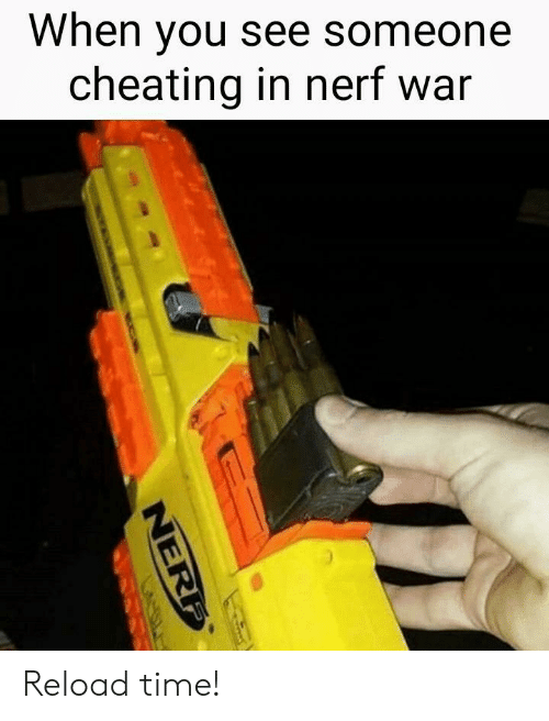 Reload: When you see someone  cheating in nerf war Reload time!