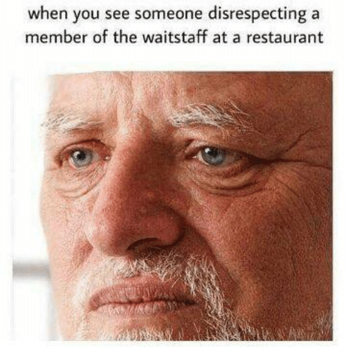 Restaurant, You, and When You: when you see someone disrespecting a  member of the waitstaff at a restaurant