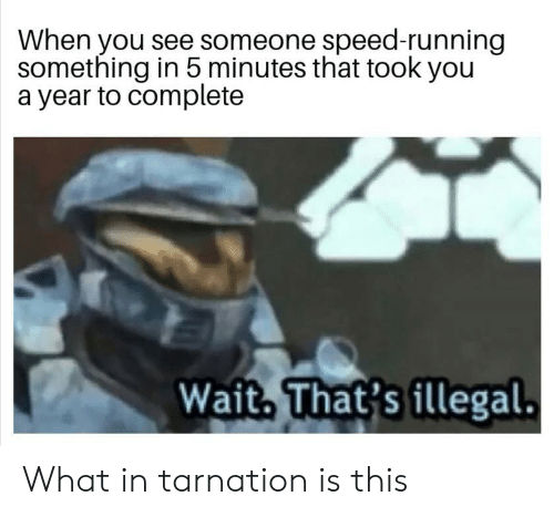 Running, Speed, and You: When you see someone speed-running  something in 5 minutes that took you  a year to complete  Wait, That's illegal. What in tarnation is this