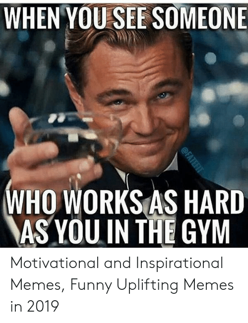 Uplifting Memes: WHEN YOU SEE SOMEONE  WHO WORKS AS HARD  AS YOU IN THE GYM Motivational and Inspirational Memes, Funny Uplifting Memes in 2019