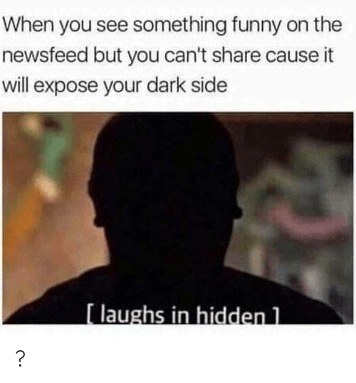 expose: When you see something funny on the  newsfeed but you can't share cause it  will expose your dark side  [laughs in hidden 1 ?