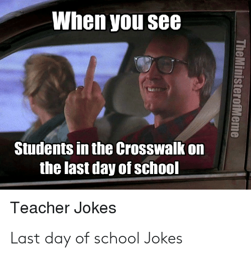 Last Day Of School Meme: When you see  Students in the Crosswalk on  the last day of school  Teacher Jokes  TheMinisterofMeme Last day of school Jokes