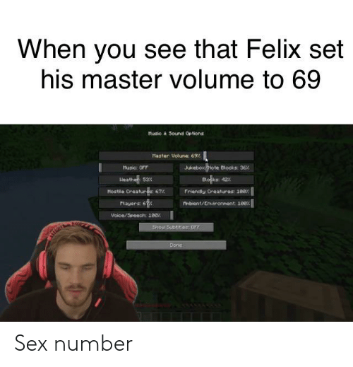 Sex, Voice, and Creature: When you see that Felix set  his master volume to 69  Husic à Sound Options  Haster Volune 69%  Jukebox Hote Blocks: 36%  usic: OFF  Heather 53%  Blo  42%  Hostle Creature 67%  Friendly Creatures: 100%  Playars 67  Anbient/Environnent 180%  Voice/Speech: 180%1  Show Subtitles: OFF  Done Sex number