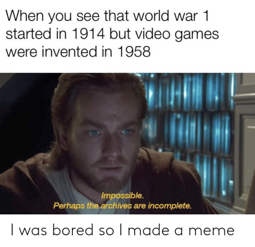 world war 1: When you see that world war 1  started in 1914 but video games  were invented in 1958  Impossible.  Perhaps the archives are incomplete. I was bored so I made a meme
