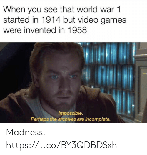 world war 1: When you see that world war 1  started in 1914 but video games  were invented in 1958  Impossible.  Perhaps the archives are incomplete. Madness! https://t.co/BY3QDBDSxh