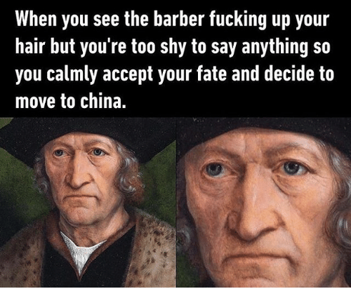 the barber: When you see the barber fucking up your  hair but you're too shy to say anything so  you calmly accept your fate and decide to  move to china.