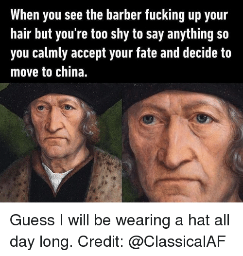 the barber: When you see the barber fucking up your  hair but you're too shy to say anything so  you calmly accept your fate and decide to  move to china. Guess I will be wearing a hat all day long. Credit: @ClassicalAF