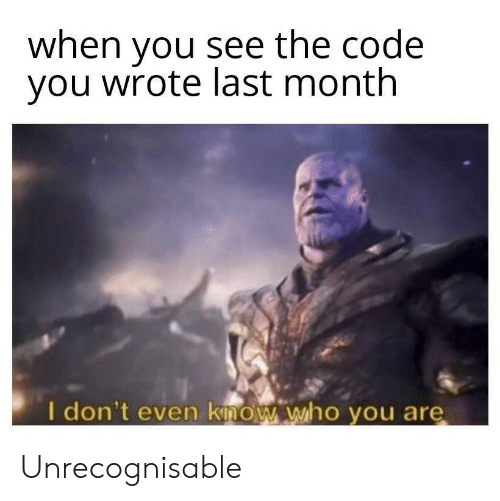 I Dont Even Know: when you see the code  you wrote last month  I don't even know who you are Unrecognisable