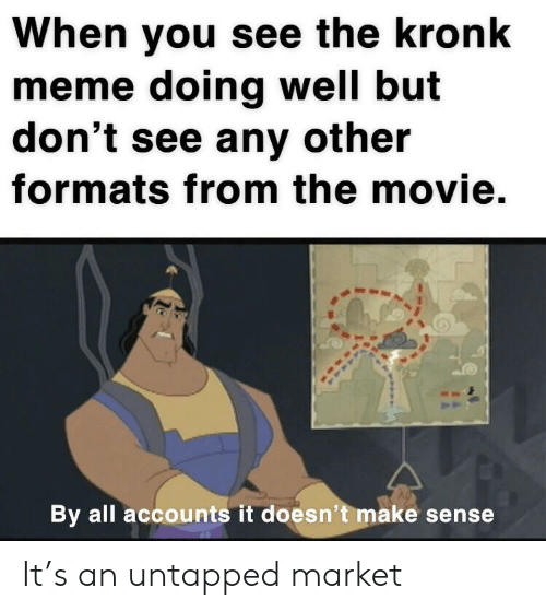 Formats: When you see the kronk  meme doing well but  don't see any other  formats from the movie.  By all accounts it doesn't make sense It's an untapped market
