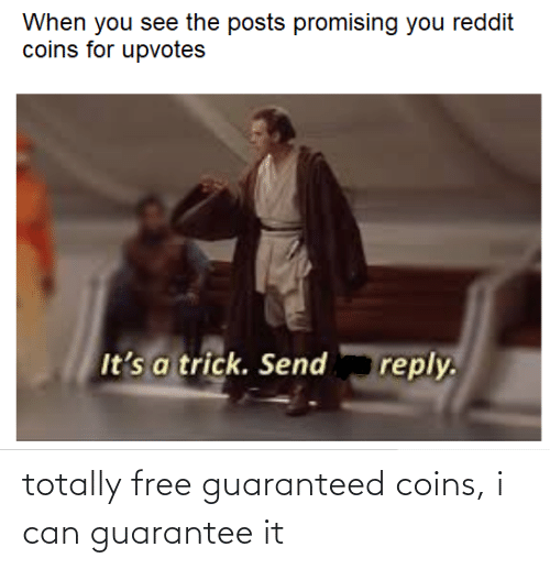 Trick: When you see the posts promising you reddit  coins for upvotes  It's a trick. Send  reply. totally free guaranteed coins, i can guarantee it