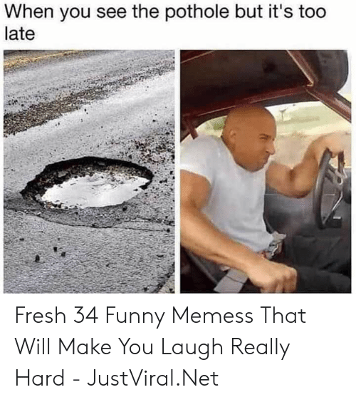 Fresh, Funny, and Net: When you see the pothole but it's too  late Fresh 34 Funny Memess That Will Make You Laugh Really Hard - JustViral.Net