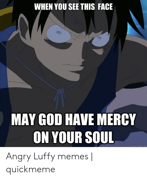 Luffy Meme: WHEN YOU SEE THIS FACE  MAY GOD HAVE MERCY  ON YOUR SOUL  quickmeme.com Angry Luffy memes | quickmeme