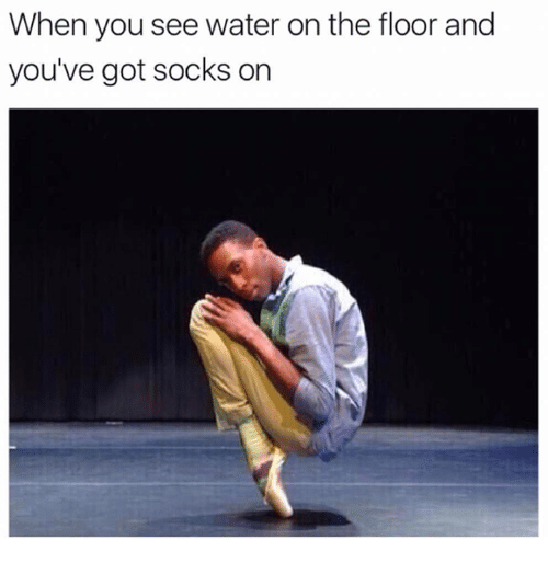 Gotted: When you see water on the floor and  you've got socks on