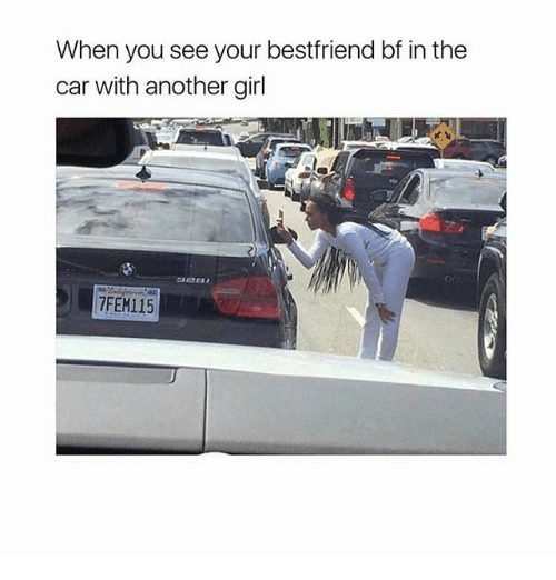 Girl, Girl Memes, and Another: When you see your bestfriend bf in the  car with another girl  7FEM115