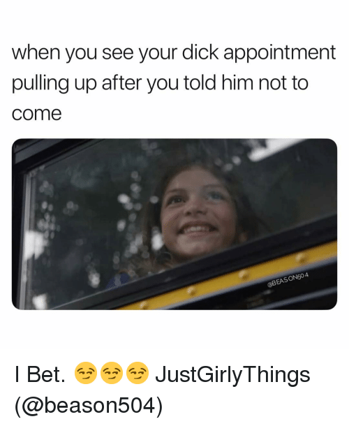 Justgirlythings: when you see your dick appointment  pulling up after you told him not to  come  aBEASON504 I Bet. 😏😏😏 JustGirlyThings (@beason504)