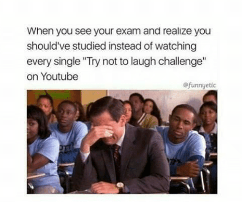 "try not to laugh: When you see your exam and realize you  should've studied instead of watching  every single ""Try not to laugh challenge""  on Youtube  @funnyetic"