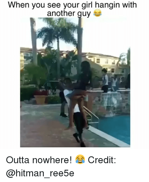 Outta Nowhere: When you see your girl hangin with  another quy Outta nowhere! 😂 Credit: @hitman_ree5e