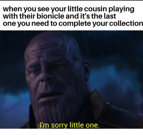 Sorry, Bionicle, and One: when you see your little cousin playing  with their bionicle and it's the last  one you need to complete your collection  I'm sorry little one.