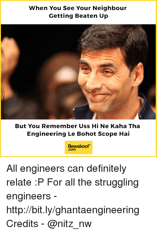 uss: When You See Your Neighbour  Getting Beaten Up  But You Remember Uss Hi Ne Kaha Tha  Engineering Le Bohot Scope Hai  Bewakoof  .com All engineers can definitely relate :P  For all the struggling engineers - http://bit.ly/ghantaengineering Credits - @nitz_nw