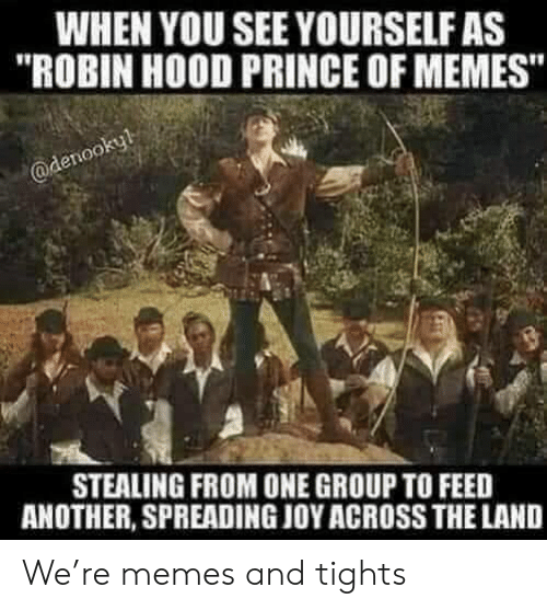 "spreading: WHEN YOU SEE YOURSELF AS  ""ROBIN HOOD PRINCE OF MEMES""  @denookyl  STEALING FROM ONE GROUP TO FEED  ANOTHER, SPREADING JOY ACROSS THE LAND We're memes and tights"