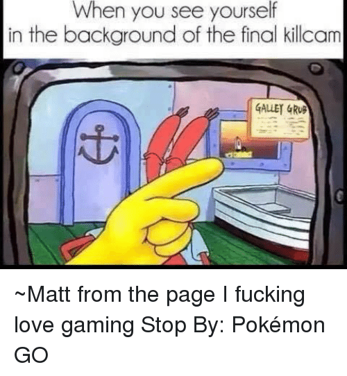 love game: When you see yourself  in the background of the final killcam  GALLEY GRUB ~Matt from the page I fucking love gaming Stop By: Pokémon GO