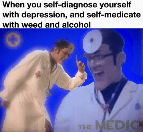 Medic: When you self-diagnose yourself  with depression, and self-medicate  with weed and alcohol  THE MEDIC