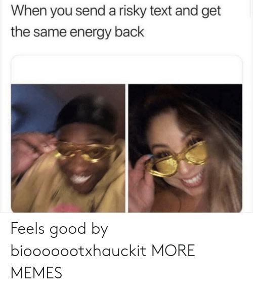 Dank, Energy, and Memes: When you send a risky text and get  the same energy back Feels good by biooooootxhauckit MORE MEMES