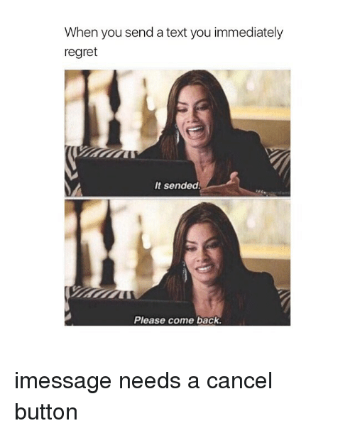 Regretment: When you send a text you immediately  regret  It sended!  Please come back. imessage needs a cancel button